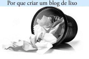 por que criar um blog de lixo