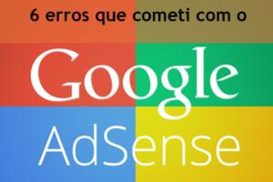 6 erros que cometi com o Google Adsense