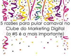 5 razões para pular carnaval no Clube do Marketing Digital ( a #5 é a mais importante)