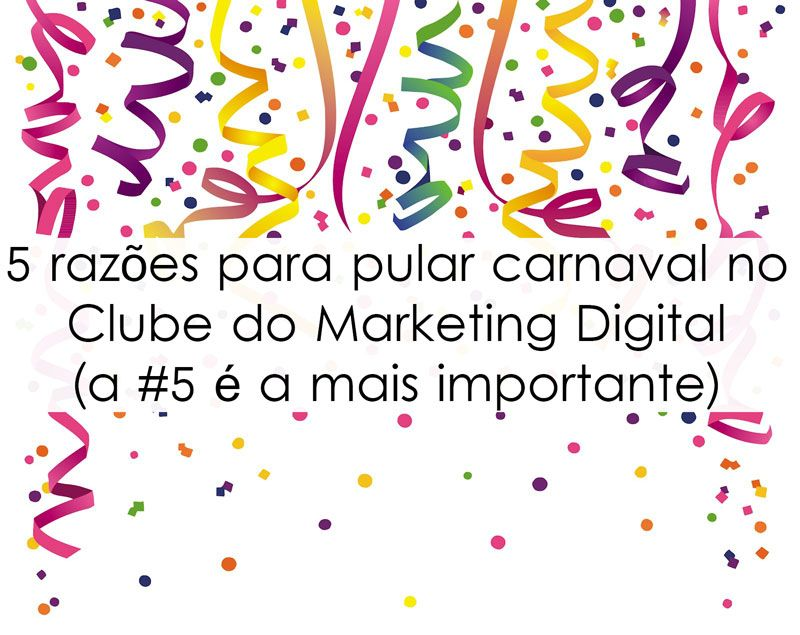 5 razões para pular carnaval no Clube do Marketing Digital (a #5 é a mais importante)