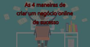 As 4 maneiras de criar um negócio online de sucesso